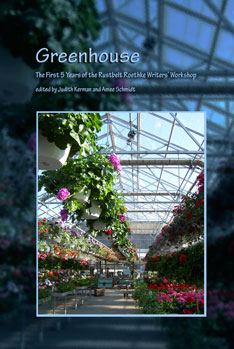 Greenhouse: The First 5 Years of the Rustbelt Roethke Writers' Workshop – Judith Kerman & Amee Schmidt, eds.
